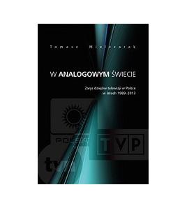 W analogowym świecie. Zarys dziejów telewizji w Polsce w latach 1989-2013