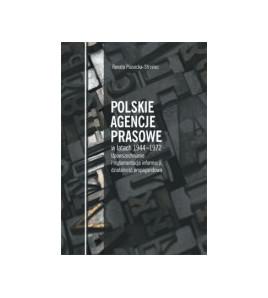 Polskie agencje prasowe w latach 1944-1972. Upowszechnianie i reglamentacja informacji oraz działalność propagandowa
