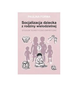 Socjalizacja dziecka z rodziny wielodzietnej. Studium teoretyczno-empiryczne