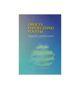 Oblicza współczesnej polityki (aspekty praktyczne)