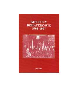 Kieleccy bohaterowie 1905-1907. Relacje Jana Partyki, Piotra Wiślickiego i Cecylii Stodułkiewicz-Fiołek