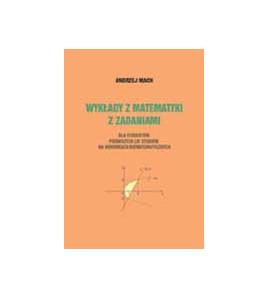 Wykłady z matematyki z zadaniami dla studentów pierwszych lat studiów na kierunkach niematematycznych